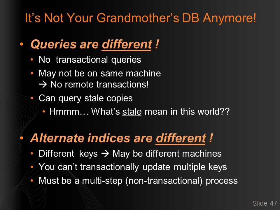 It's Not Your Grandmother's DB Anymore! Queries are different ! No transactional queries May not be on same machine  No remote transactions! Can quer