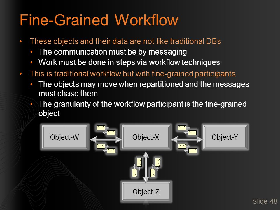 Fine-Grained Workflow These objects and their data are not like traditional DBs The communication must be by messaging Work must be done in steps via workflow techniques This is traditional workflow but with fine-grained participants The objects may move when repartitioned and the messages must chase them The granularity of the workflow participant is the fine-grained object Slide 48