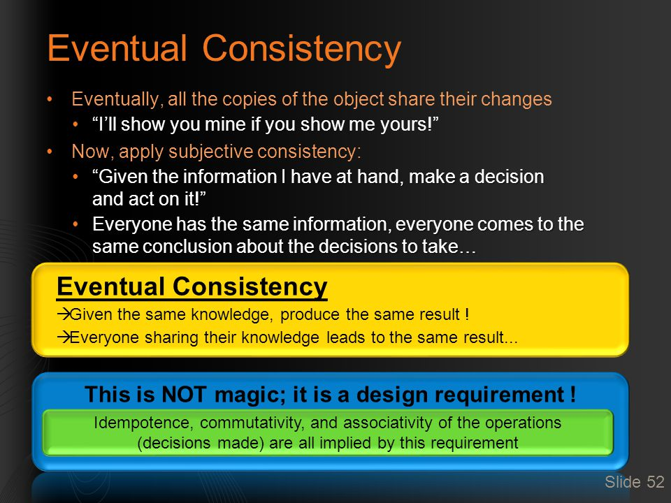 Eventual Consistency Eventually, all the copies of the object share their changes I'll show you mine if you show me yours! Now, apply subjective consistency: Given the information I have at hand, make a decision and act on it! Given the information I have at hand, make a decision and act on it! Everyone has the same information, everyone comes to the same conclusion about the decisions to take…Everyone has the same information, everyone comes to the same conclusion about the decisions to take… Idempotence, commutativity, and associativity of the operations (decisions made) are all implied by this requirement Slide 52 Eventual Consistency  Given the same knowledge, produce the same result .