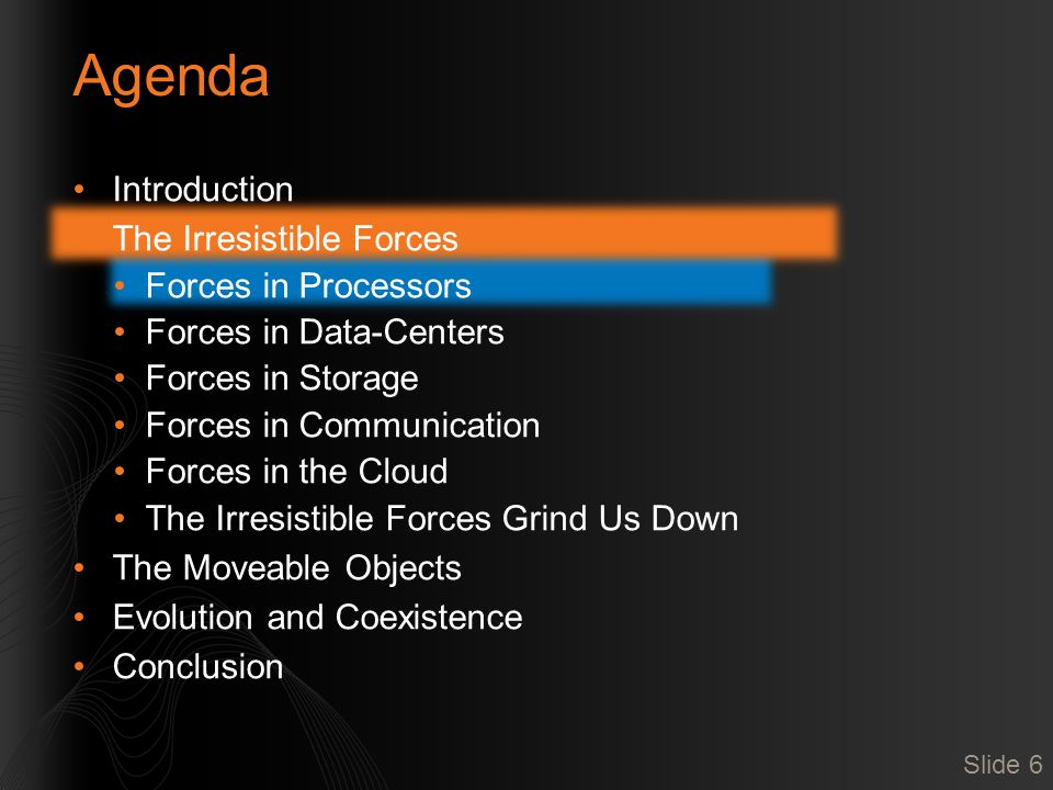 Agenda Introduction The Irresistible Forces Forces in Processors Forces in Data-Centers Forces in Storage Forces in Communication Forces in the Cloud The Irresistible Forces Grind Us Down The Moveable Objects Evolution and Coexistence Conclusion Slide 27