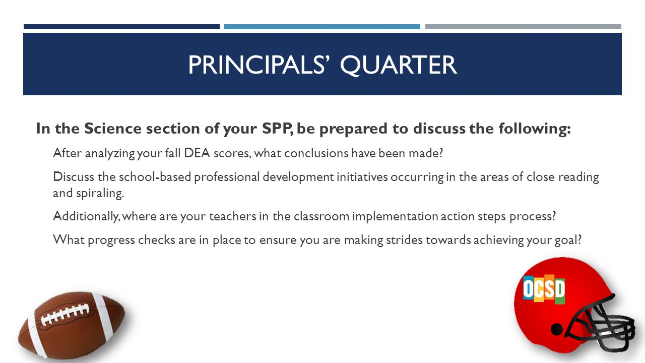 PRINCIPALS' QUARTER In the Math section of your SPP, be prepared to discuss the following: Discuss the school-based professional development initiatives occurring in the areas of student talk and spiraling.