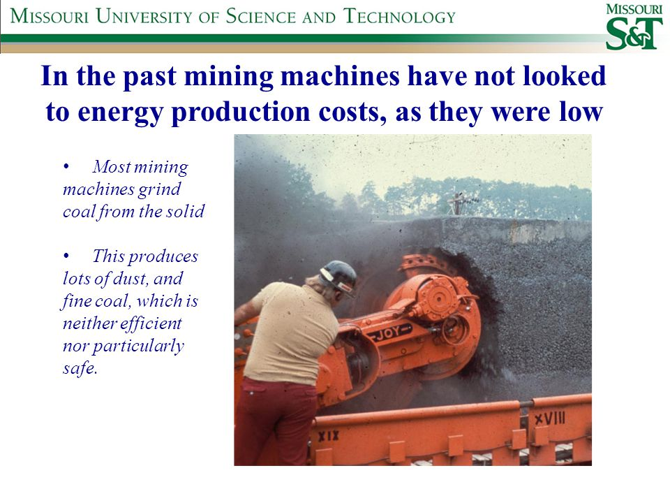 In the past mining machines have not looked to energy production costs, as they were low Most mining machines grind coal from the solid This produces lots of dust, and fine coal, which is neither efficient nor particularly safe.