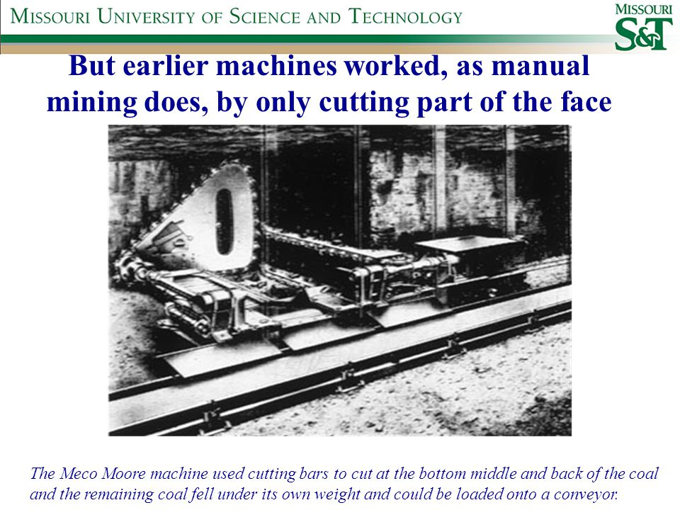 But earlier machines worked, as manual mining does, by only cutting part of the face The Meco Moore machine used cutting bars to cut at the bottom middle and back of the coal and the remaining coal fell under its own weight and could be loaded onto a conveyor.