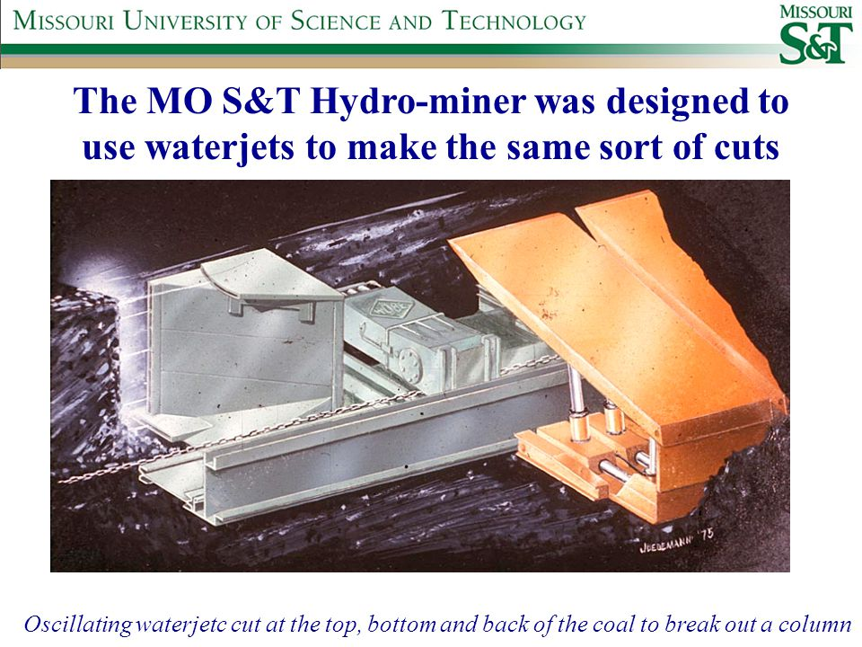 The MO S&T Hydro-miner was designed to use waterjets to make the same sort of cuts Oscillating waterjetc cut at the top, bottom and back of the coal to break out a column