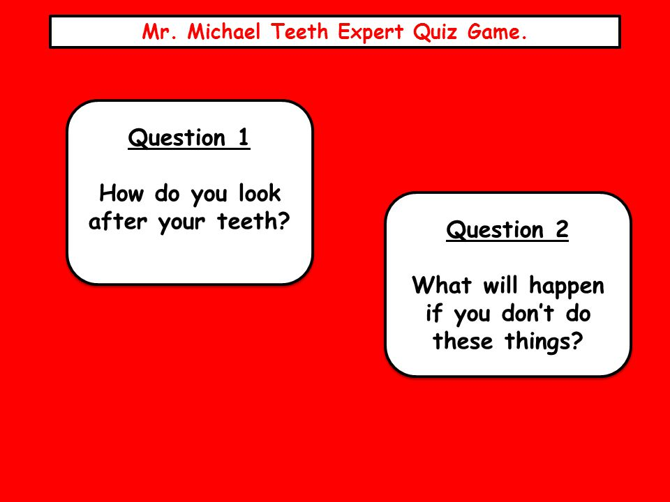 Mr. Michael Teeth Expert Quiz Game. Question 1 How do you look after your teeth? Question 1 How do you look after your teeth? Question 2 What will hap