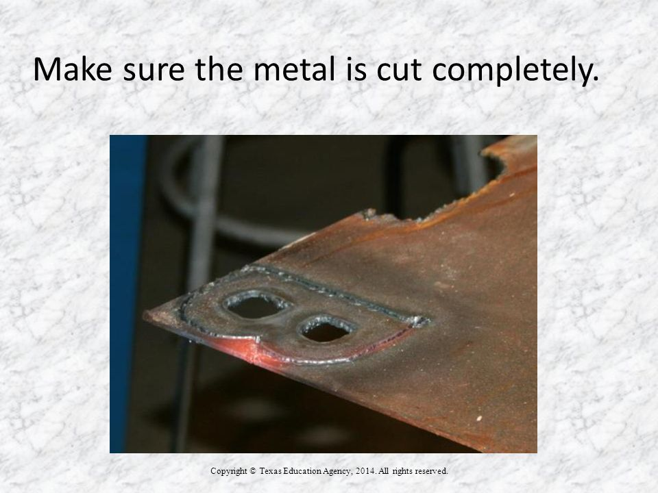 Make sure the metal is cut completely. Copyright © Texas Education Agency, 2014.