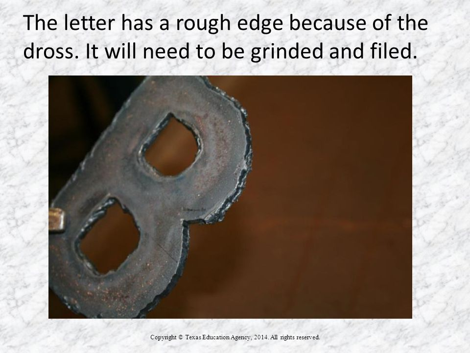 The letter has a rough edge because of the dross. It will need to be grinded and filed. Copyright © Texas Education Agency, 2014. All rights reserved.