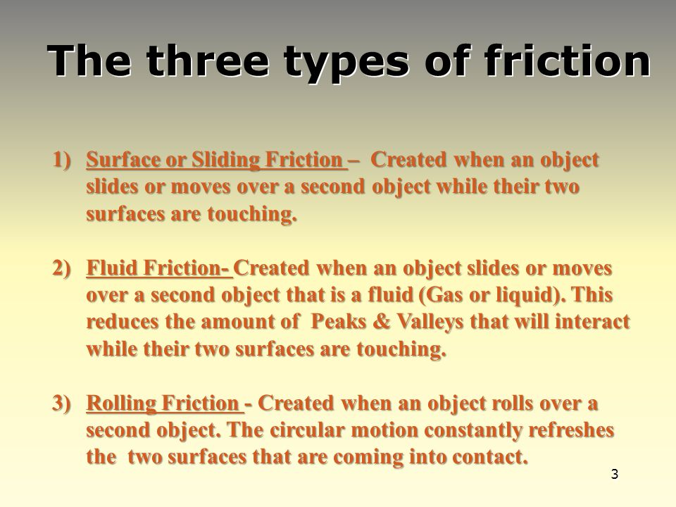 3 The three types of friction 1)Surface or Sliding Friction – Created when an object slides or moves over a second object while their two surfaces are touching.