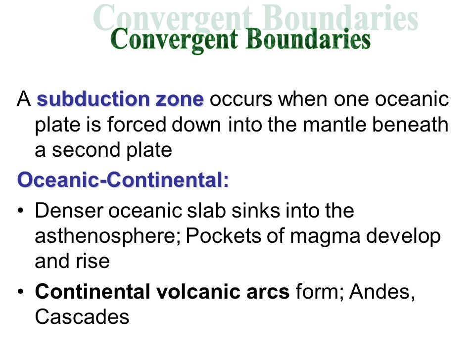 subduction zone A subduction zone occurs when one oceanic plate is forced down into the mantle beneath a second plateOceanic-Continental: Denser oceanic slab sinks into the asthenosphere; Pockets of magma develop and rise Continental volcanic arcs form; Andes, Cascades