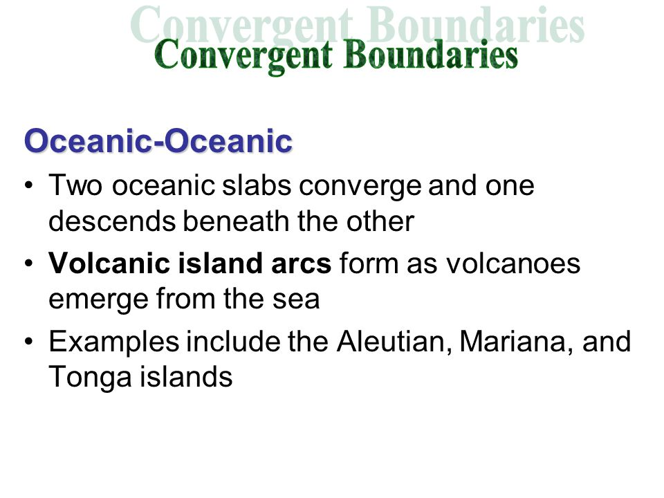 Oceanic-Oceanic Two oceanic slabs converge and one descends beneath the other Volcanic island arcs form as volcanoes emerge from the sea Examples include the Aleutian, Mariana, and Tonga islands