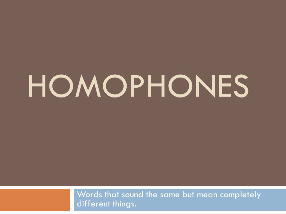 HOMOPHONES Words that sound the same but mean completely different things.
