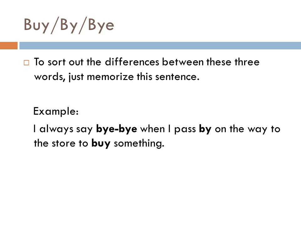 Buy/By/Bye  To sort out the differences between these three words, just memorize this sentence.