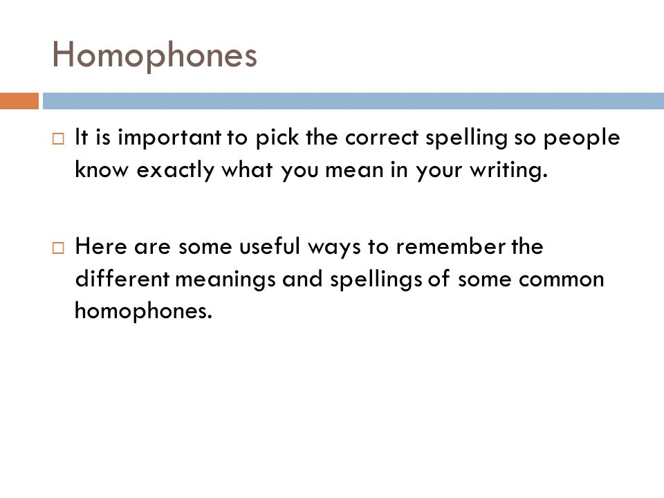 Homophones  It is important to pick the correct spelling so people know exactly what you mean in your writing.