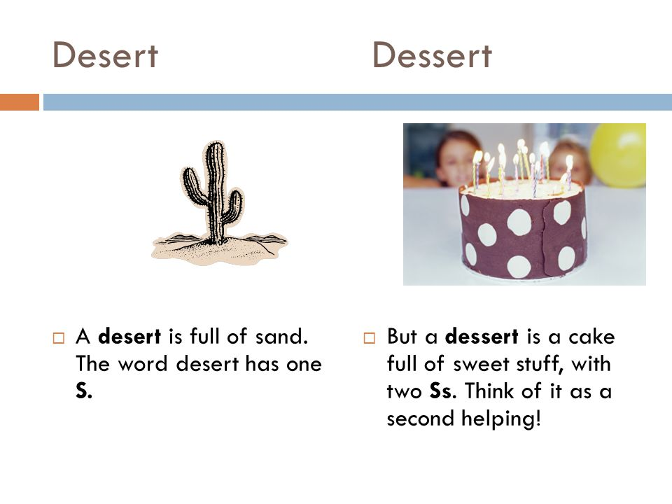 Desert Dessert  A desert is full of sand. The word desert has one S.