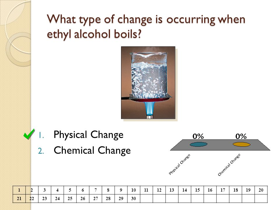 What type of change is occurring when ethyl alcohol boils? 1. Physical Change 2. Chemical Change 1234567891011121314151617181920 21222324252627282930