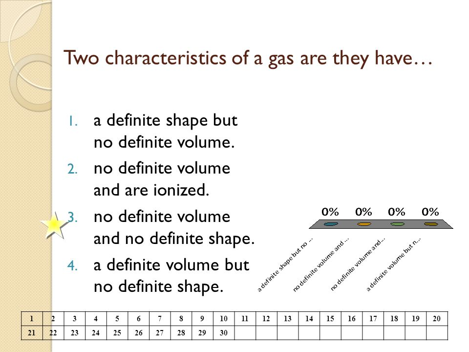 Two characteristics of a gas are they have… 1. a definite shape but no definite volume. 2. no definite volume and are ionized. 3. no definite volume a