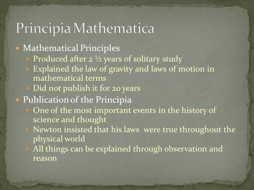 Mathematical Principles Produced after 2 ½ years of solitary study Explained the law of gravity and laws of motion in mathematical terms Did not publish it for 20 years Publication of the Principia One of the most important events in the history of science and thought Newton insisted that his laws were true throughout the physical world All things can be explained through observation and reason