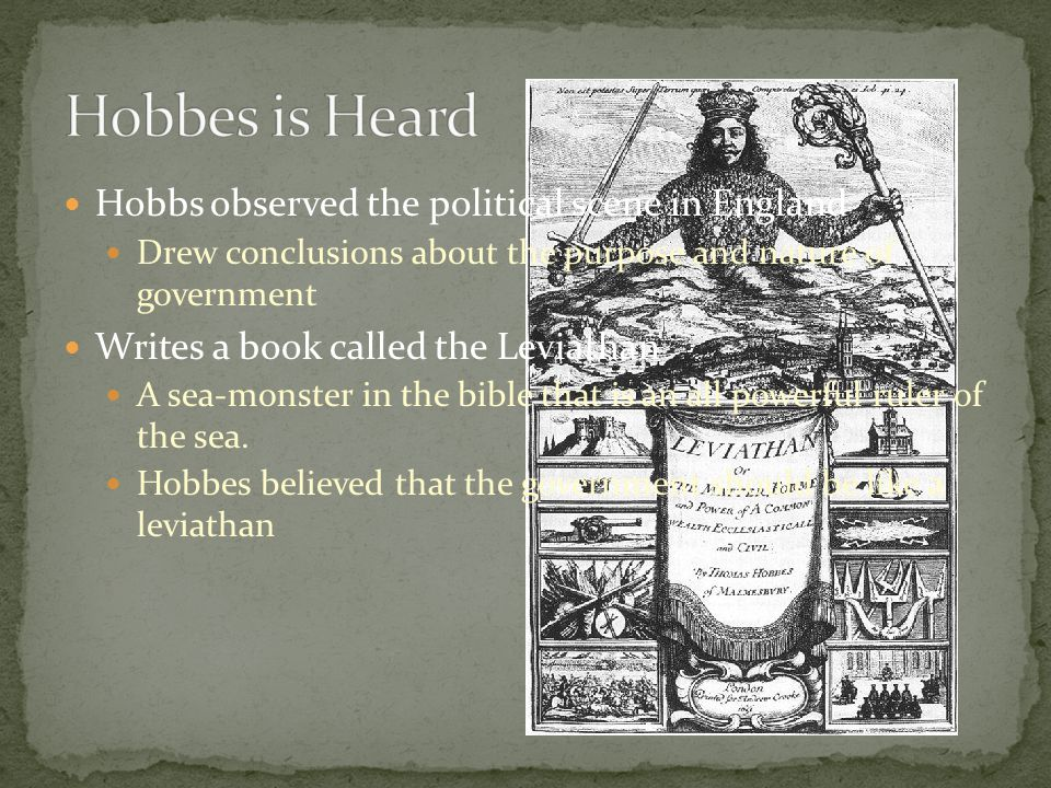 Hobbs observed the political scene in England Drew conclusions about the purpose and nature of government Writes a book called the Leviathan A sea-monster in the bible that is an all powerful ruler of the sea.