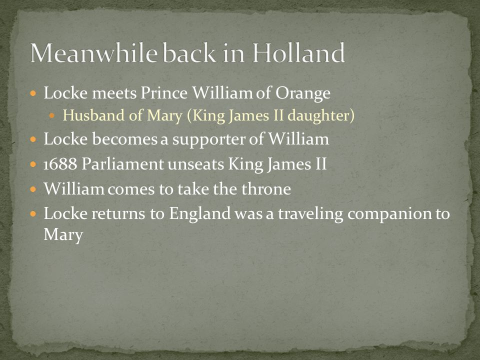 Locke meets Prince William of Orange Husband of Mary (King James II daughter) Locke becomes a supporter of William 1688 Parliament unseats King James II William comes to take the throne Locke returns to England was a traveling companion to Mary