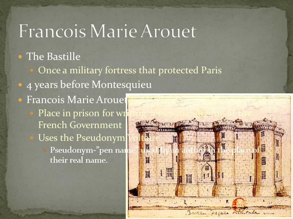 The Bastille Once a military fortress that protected Paris 4 years before Montesquieu Francois Marie Arouet Place in prison for writing verses making fun of the French Government Uses the Pseudonym Voltaire Pseudonym- pen name used by an author in the place of their real name.