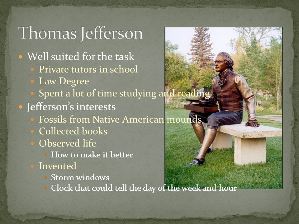 Well suited for the task Private tutors in school Law Degree Spent a lot of time studying and reading Jefferson's interests Fossils from Native American mounds Collected books Observed life How to make it better Invented Storm windows Clock that could tell the day of the week and hour