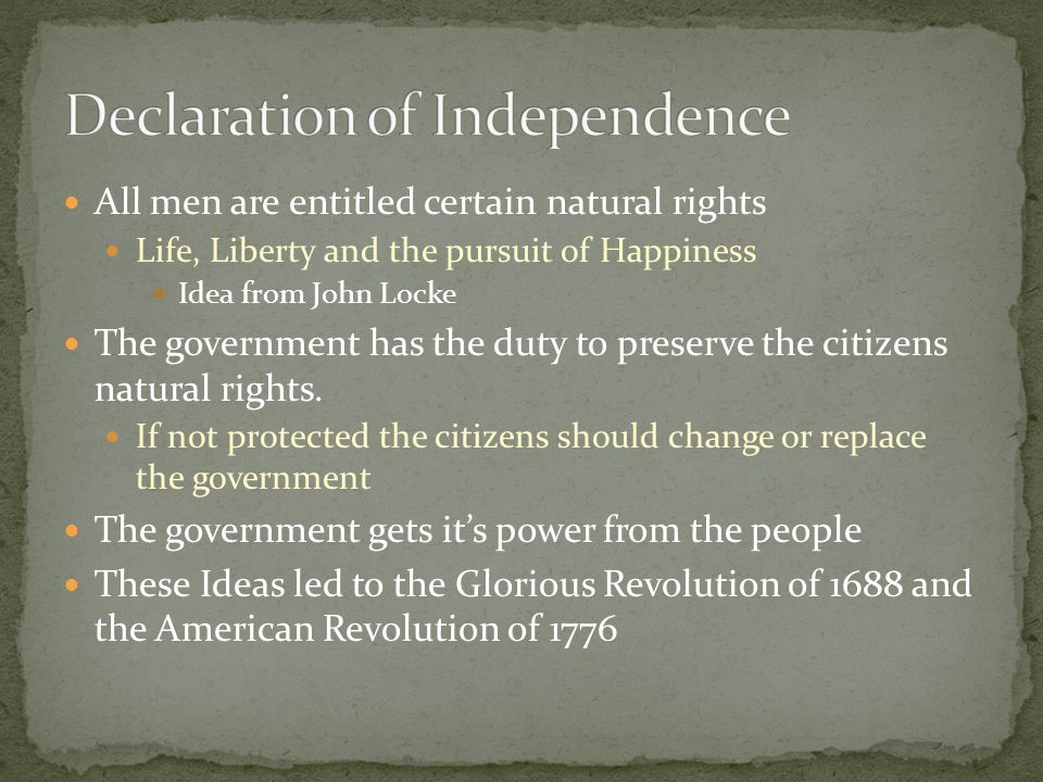 All men are entitled certain natural rights Life, Liberty and the pursuit of Happiness Idea from John Locke The government has the duty to preserve the citizens natural rights.