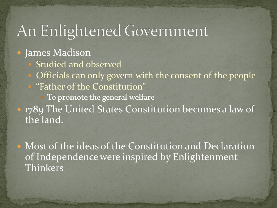 James Madison Studied and observed Officials can only govern with the consent of the people Father of the Constitution To promote the general welfare 1789 The United States Constitution becomes a law of the land.