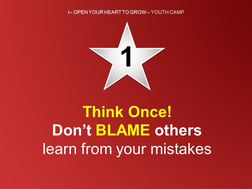 I– OPEN YOUR HEART TO GROW – YOUTH CAMP 1 1 Think Once! Don't BLAME others learn from your mistakes
