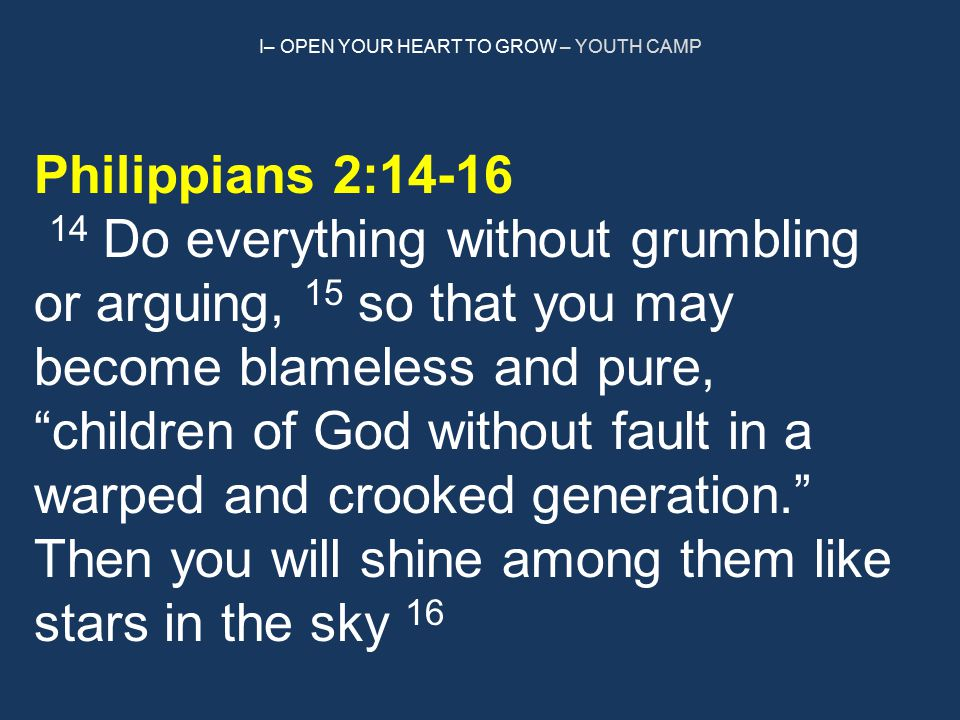 I– OPEN YOUR HEART TO GROW – YOUTH CAMP Philippians 2:14-16 14 Do everything without grumbling or arguing, 15 so that you may become blameless and pure, children of God without fault in a warped and crooked generation. Then you will shine among them like stars in the sky 16