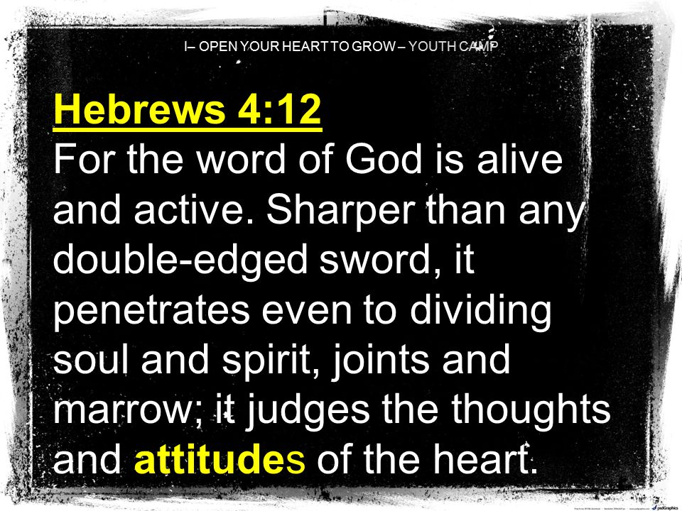 I– OPEN YOUR HEART TO GROW – YOUTH CAMP Hebrews 4:12 For the word of God is alive and active. Sharper than any double-edged sword, it penetrates even
