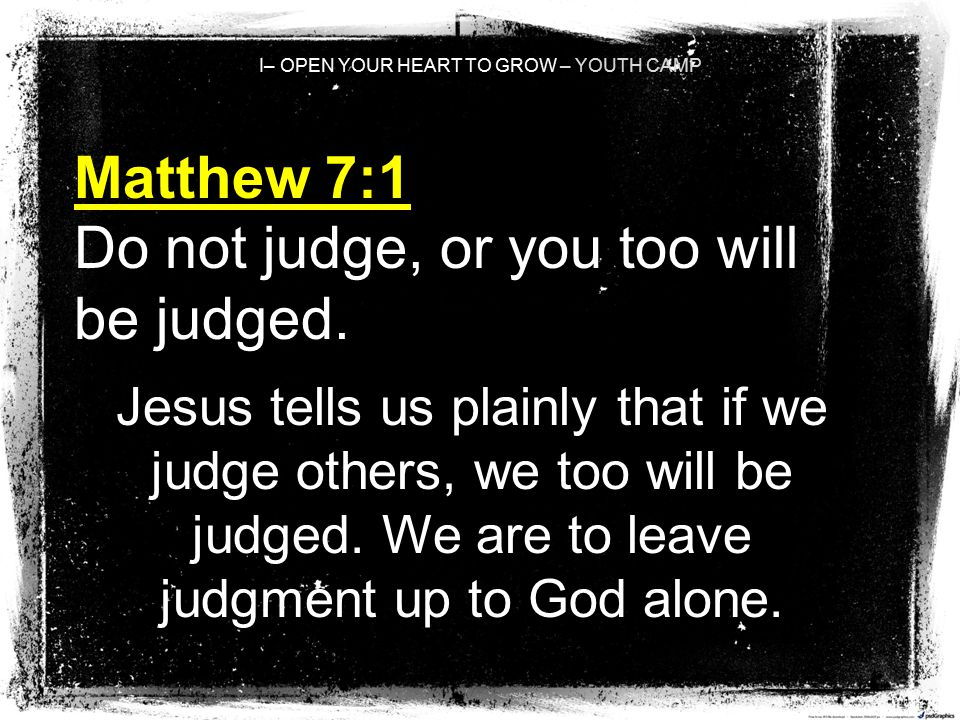 I– OPEN YOUR HEART TO GROW – YOUTH CAMP Matthew 7:1 Do not judge, or you too will be judged. Jesus tells us plainly that if we judge others, we too wi