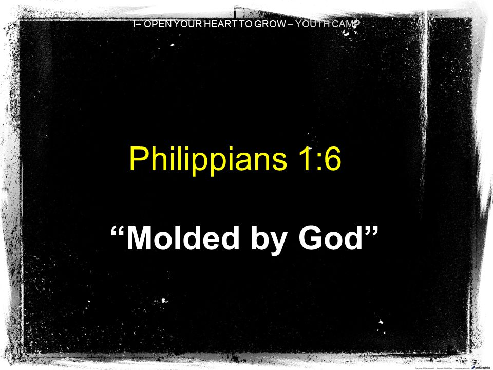 I– OPEN YOUR HEART TO GROW – YOUTH CAMP Philippians 1:6 Molded by God