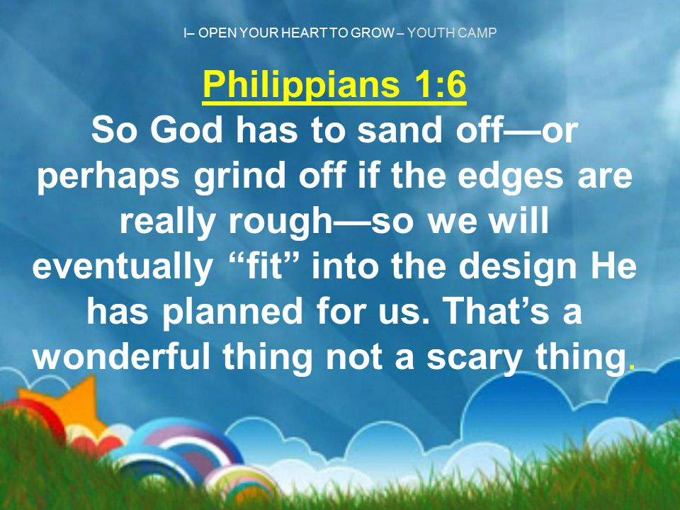 I– OPEN YOUR HEART TO GROW – YOUTH CAMP Philippians 1:6 So God has to sand off—or perhaps grind off if the edges are really rough—so we will eventuall