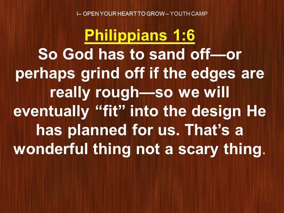 I– OPEN YOUR HEART TO GROW – YOUTH CAMP Philippians 1:6 So God has to sand off—or perhaps grind off if the edges are really rough—so we will eventually fit into the design He has planned for us.