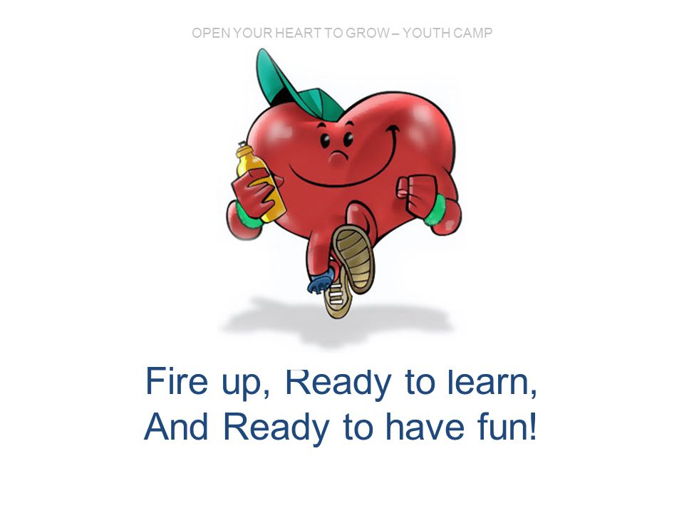 OPEN YOUR HEART TO GROW – YOUTH CAMP Fire up, Ready to learn, And Ready to have fun!