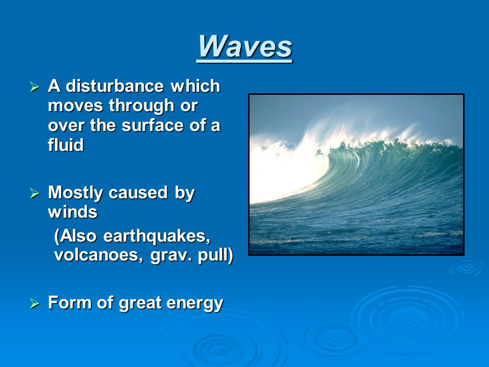 Waves  A disturbance which moves through or over the surface of a fluid  Mostly caused by winds (Also earthquakes, volcanoes, grav. pull) (Also eart
