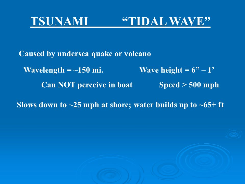 """Caused by undersea quake or volcano Wavelength = ~150 mi. Wave height = 6"""" – 1' Can NOT perceive in boat Speed > 500 mph Slows down to ~25 mph at shor"""