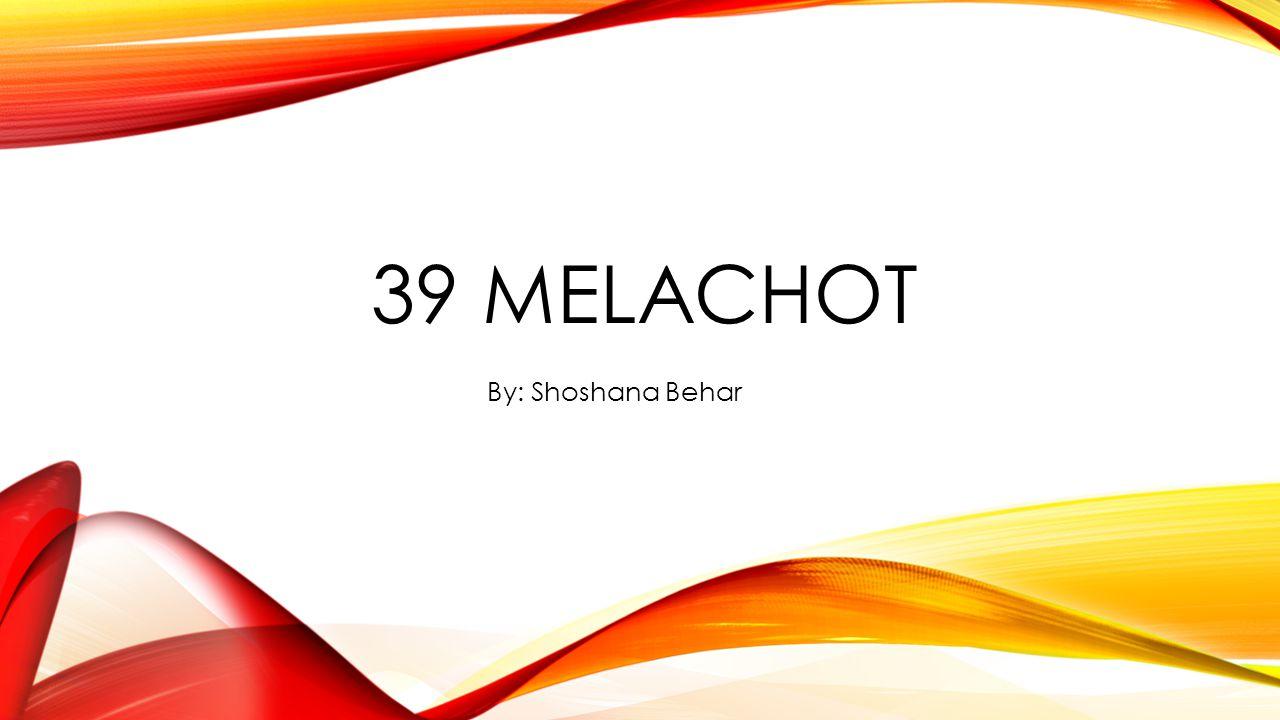 39 MELACHOT By: Shoshana Behar