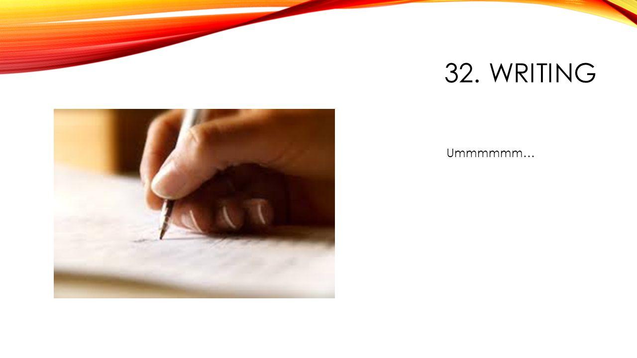 32. WRITING Ummmmmm…