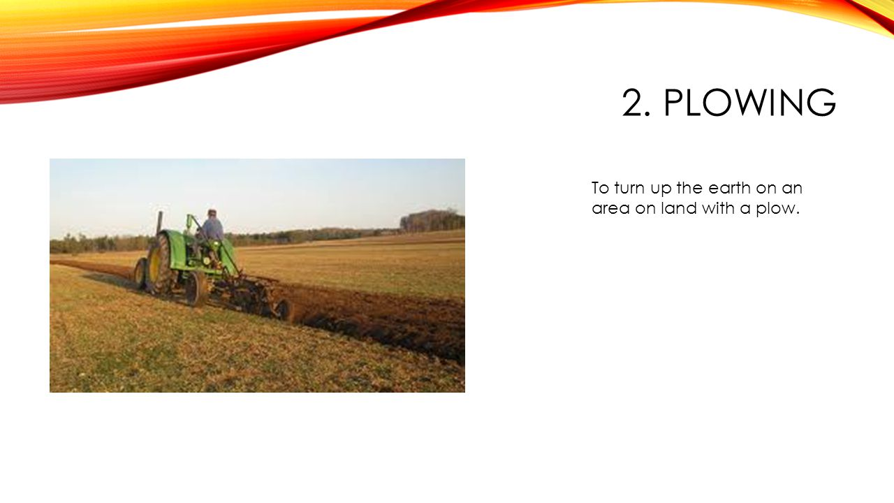 2. PLOWING To turn up the earth on an area on land with a plow.