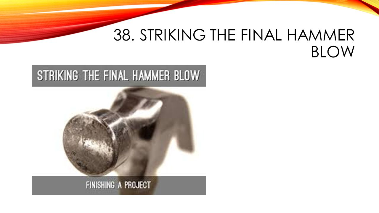 38. STRIKING THE FINAL HAMMER BLOW