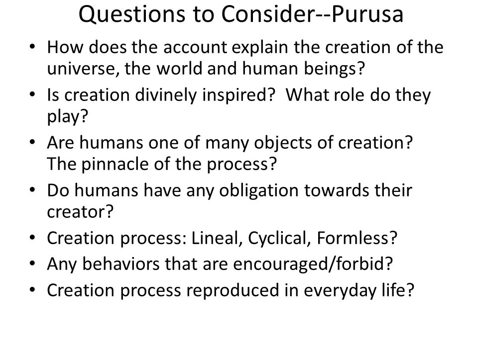 Questions to Consider--Purusa How does the account explain the creation of the universe, the world and human beings.