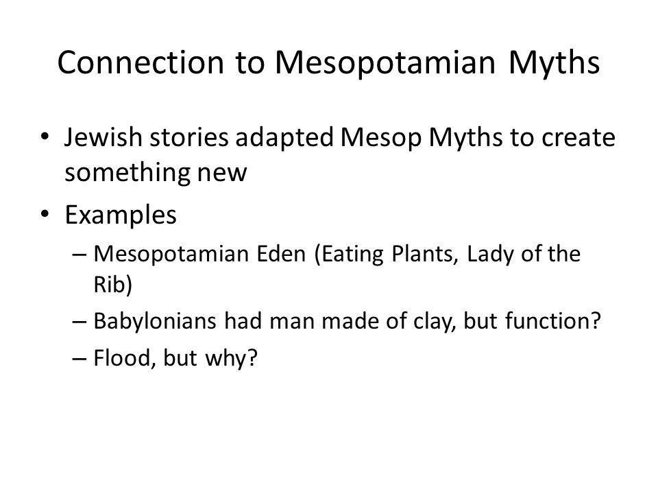 Connection to Mesopotamian Myths Jewish stories adapted Mesop Myths to create something new Examples – Mesopotamian Eden (Eating Plants, Lady of the Rib) – Babylonians had man made of clay, but function.