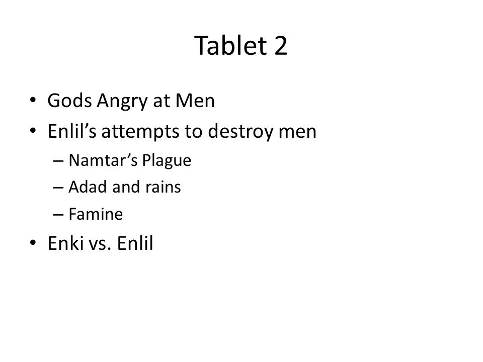 Tablet 2 Gods Angry at Men Enlil's attempts to destroy men – Namtar's Plague – Adad and rains – Famine Enki vs.