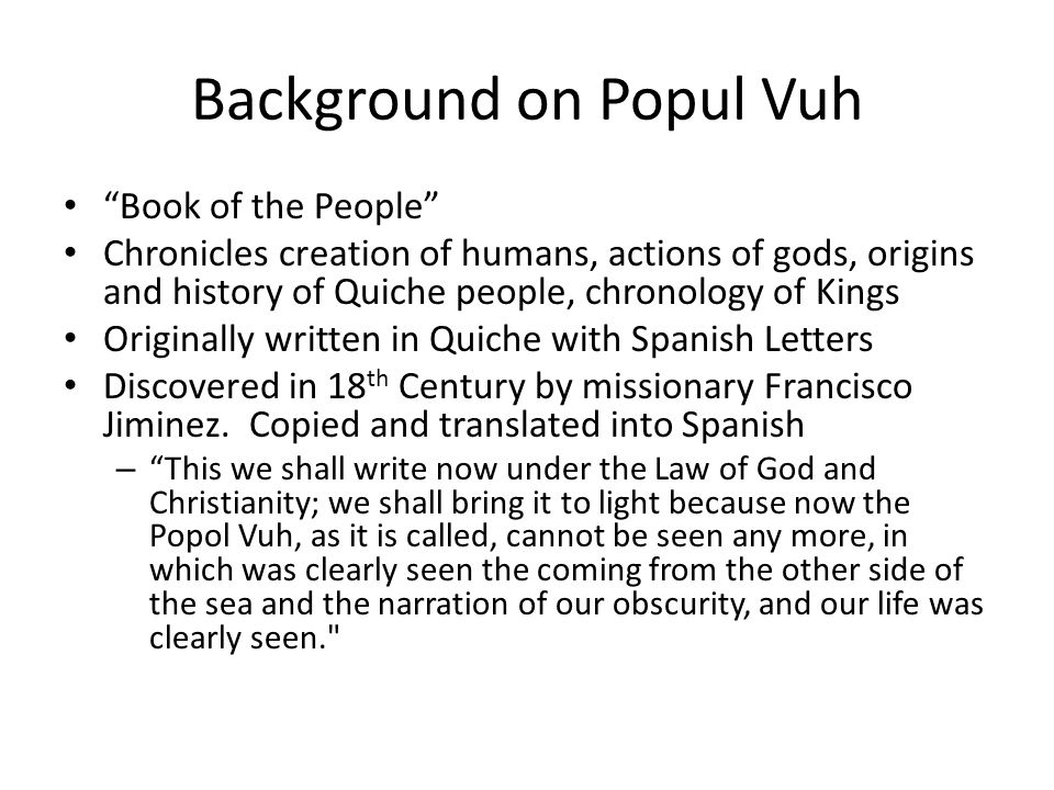 Background on Popul Vuh Book of the People Chronicles creation of humans, actions of gods, origins and history of Quiche people, chronology of Kings Originally written in Quiche with Spanish Letters Discovered in 18 th Century by missionary Francisco Jiminez.