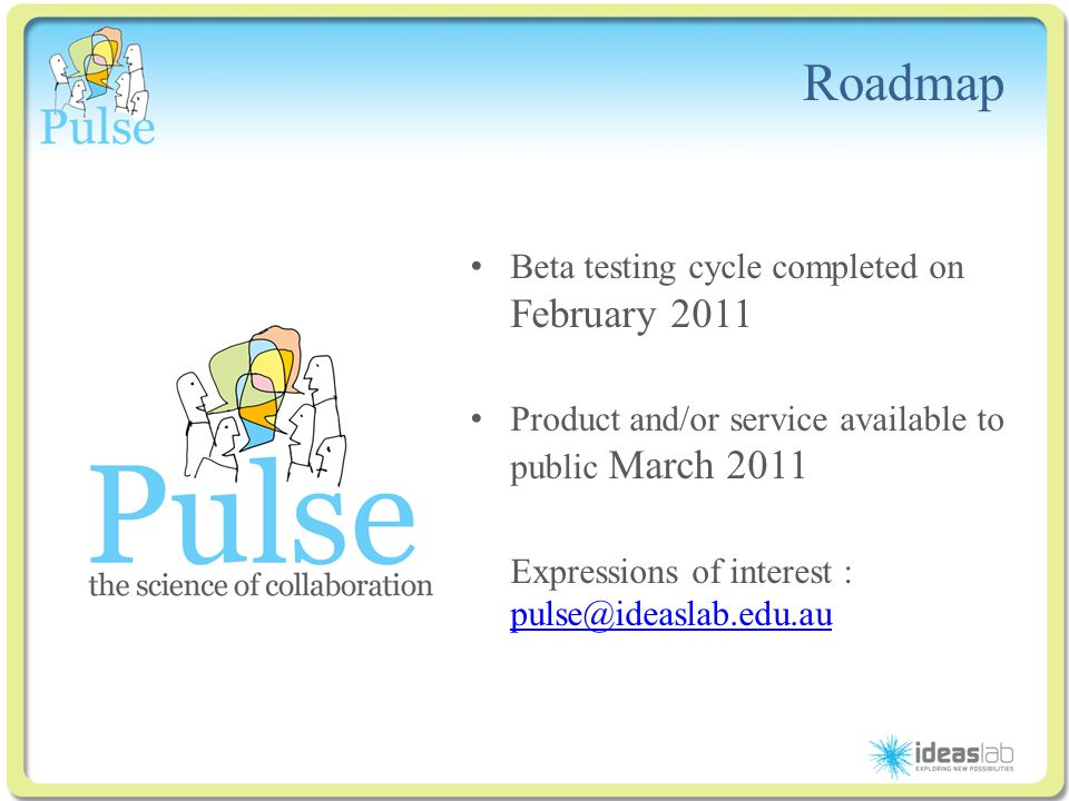 Click to edit Master title style Roadmap Beta testing cycle completed on February 2011 Product and/or service available to public March 2011 Expressions of interest : pulse@ideaslab.edu.au pulse@ideaslab.edu.au