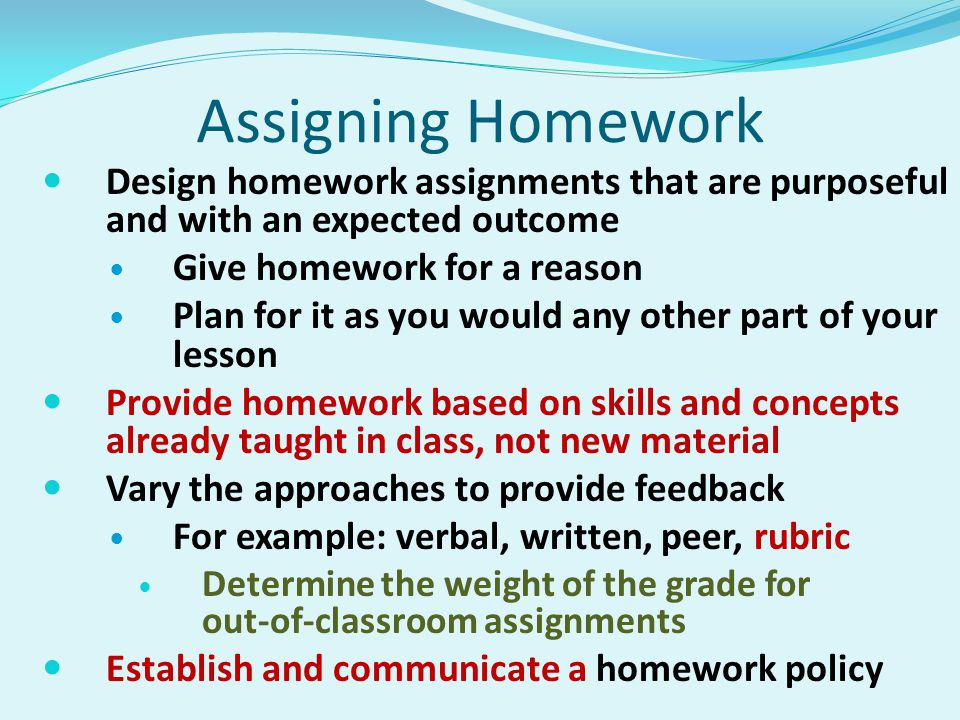 Assigning Homework Design homework assignments that are purposeful and with an expected outcome Give homework for a reason Plan for it as you would any other part of your lesson Provide homework based on skills and concepts already taught in class, not new material Vary the approaches to provide feedback For example: verbal, written, peer, rubric Determine the weight of the grade for out-of-classroom assignments Establish and communicate a homework policy