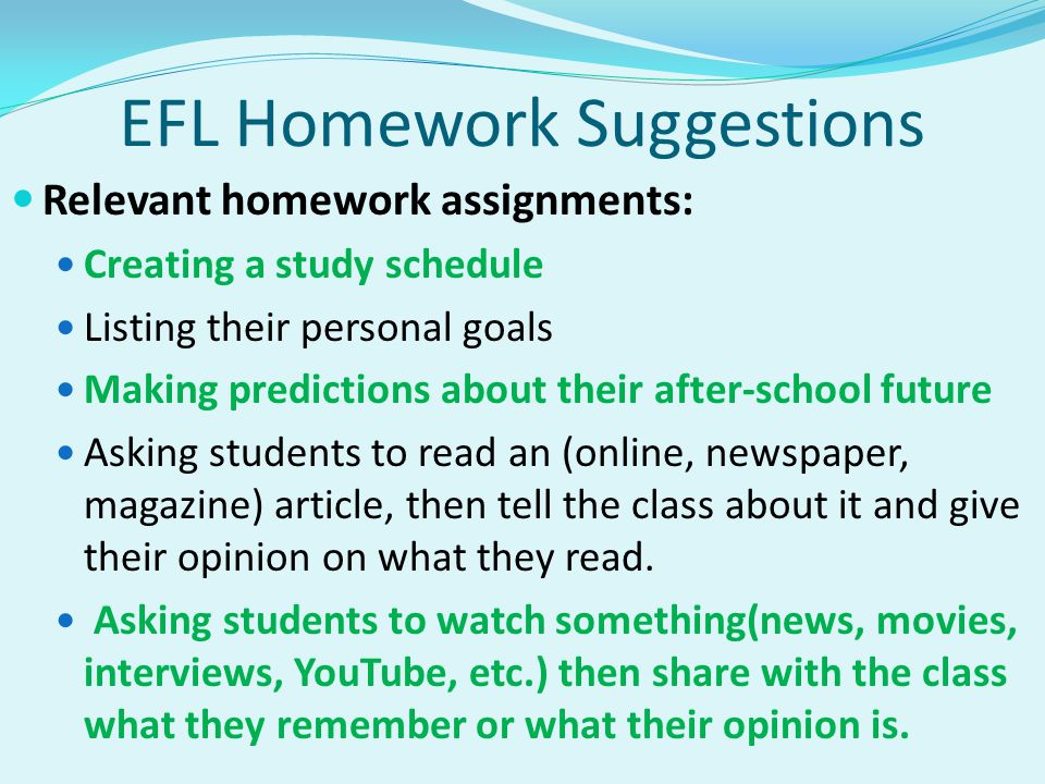 EFL Homework Suggestions Relevant homework assignments: Creating a study schedule Listing their personal goals Making predictions about their after-school future Asking students to read an (online, newspaper, magazine) article, then tell the class about it and give their opinion on what they read.