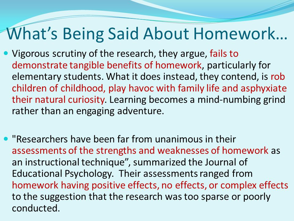 What's Being Said About Homework… Vigorous scrutiny of the research, they argue, fails to demonstrate tangible benefits of homework, particularly for elementary students.