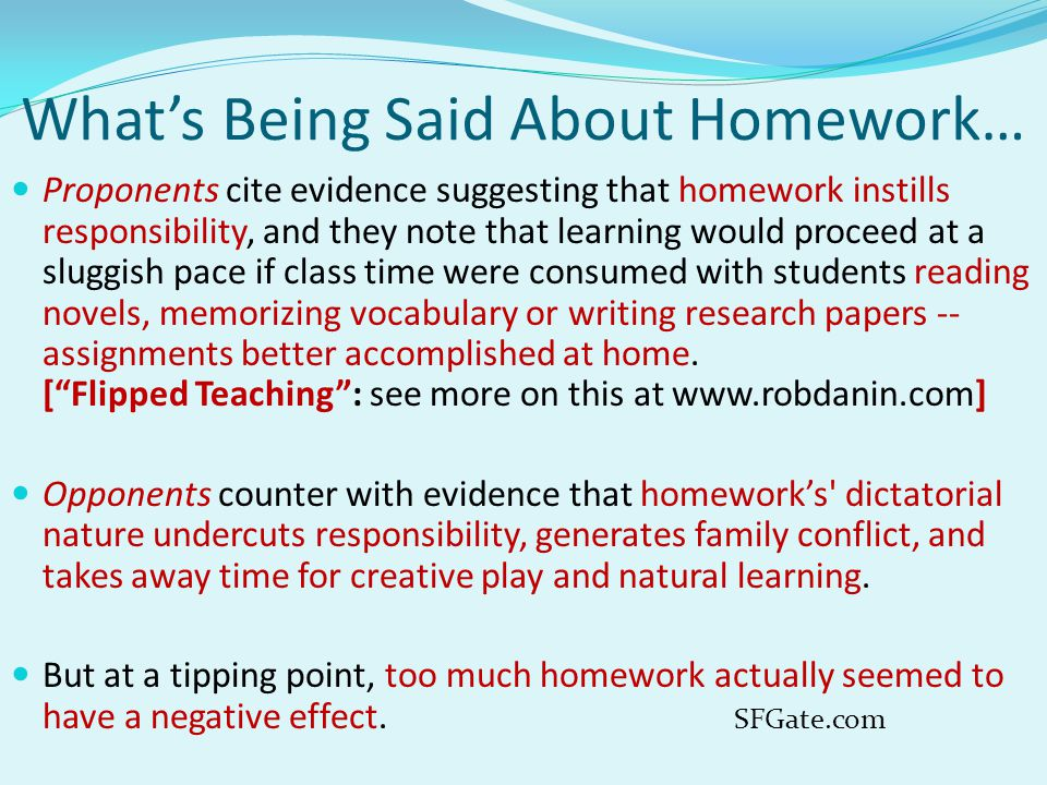 What's Being Said About Homework… Proponents cite evidence suggesting that homework instills responsibility, and they note that learning would proceed at a sluggish pace if class time were consumed with students reading novels, memorizing vocabulary or writing research papers -- assignments better accomplished at home.